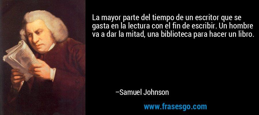 La mayor parte del tiempo de un escritor que se gasta en la lectura con el fin de escribir. Un hombre va a dar la mitad, una biblioteca para hacer un libro. – Samuel Johnson