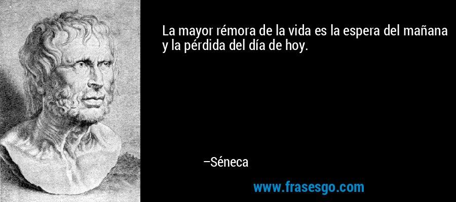La mayor rémora de la vida es la espera del mañana y la pérdida del día de hoy. – Séneca