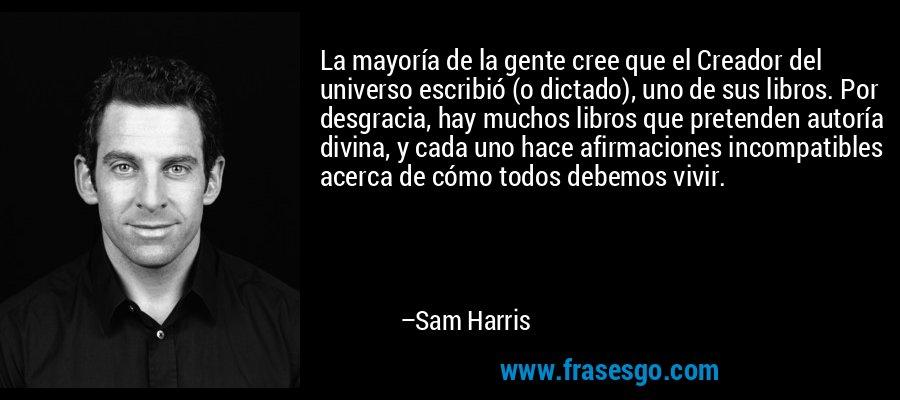 La mayoría de la gente cree que el Creador del universo escribió (o dictado), uno de sus libros. Por desgracia, hay muchos libros que pretenden autoría divina, y cada uno hace afirmaciones incompatibles acerca de cómo todos debemos vivir. – Sam Harris