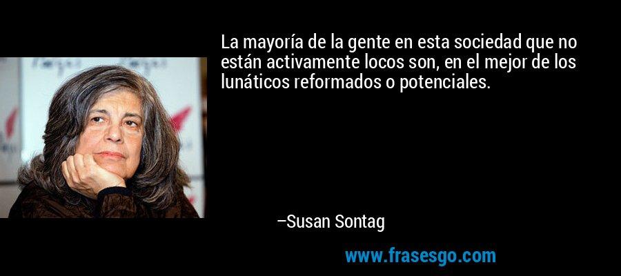 La mayoría de la gente en esta sociedad que no están activamente locos son, en el mejor de los lunáticos reformados o potenciales. – Susan Sontag