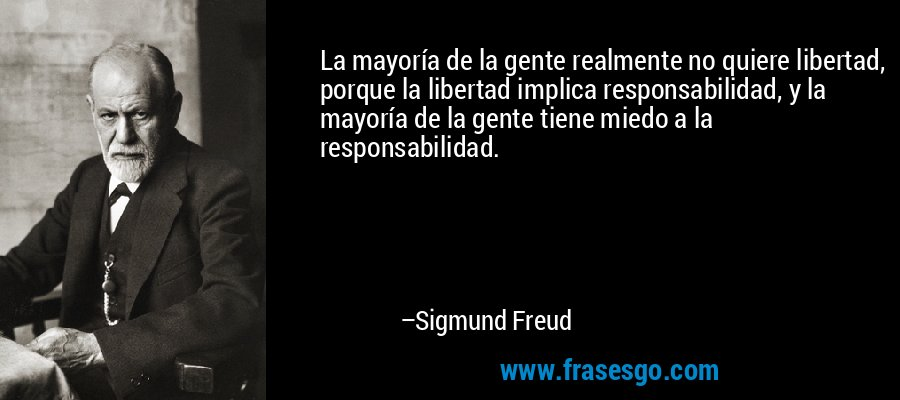 La mayoría de la gente realmente no quiere libertad, porque la libertad implica responsabilidad, y la mayoría de la gente tiene miedo a la responsabilidad. – Sigmund Freud