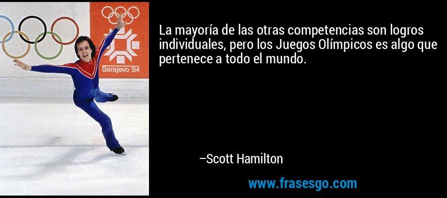 La mayoría de las otras competencias son logros individuales, pero los Juegos Olímpicos es algo que pertenece a todo el mundo. – Scott Hamilton