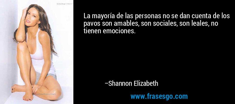 La mayoría de las personas no se dan cuenta de los pavos son amables, son sociales, son leales, no tienen emociones. – Shannon Elizabeth