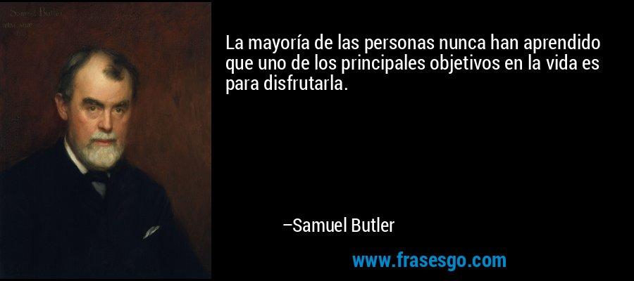 La mayoría de las personas nunca han aprendido que uno de los principales objetivos en la vida es para disfrutarla. – Samuel Butler