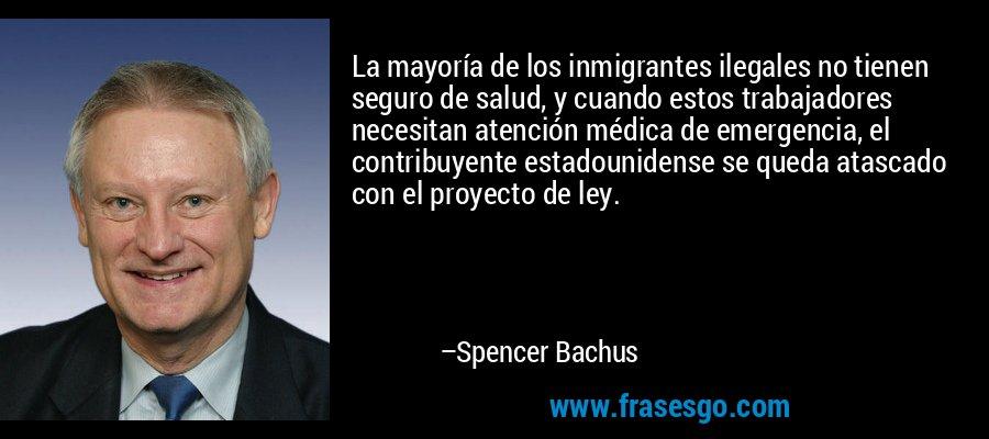 La mayoría de los inmigrantes ilegales no tienen seguro de salud, y cuando estos trabajadores necesitan atención médica de emergencia, el contribuyente estadounidense se queda atascado con el proyecto de ley. – Spencer Bachus