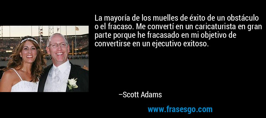 La mayoría de los muelles de éxito de un obstáculo o el fracaso. Me convertí en un caricaturista en gran parte porque he fracasado en mi objetivo de convertirse en un ejecutivo exitoso. – Scott Adams