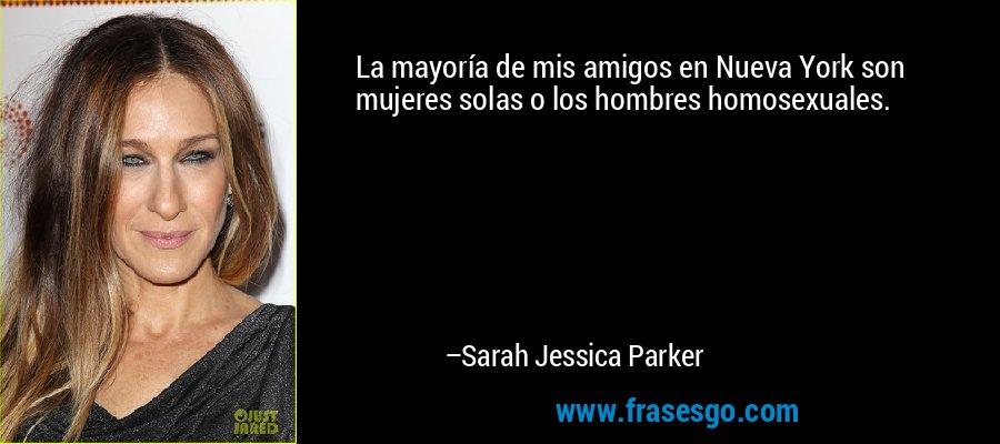 La mayoría de mis amigos en Nueva York son mujeres solas o los hombres homosexuales. – Sarah Jessica Parker