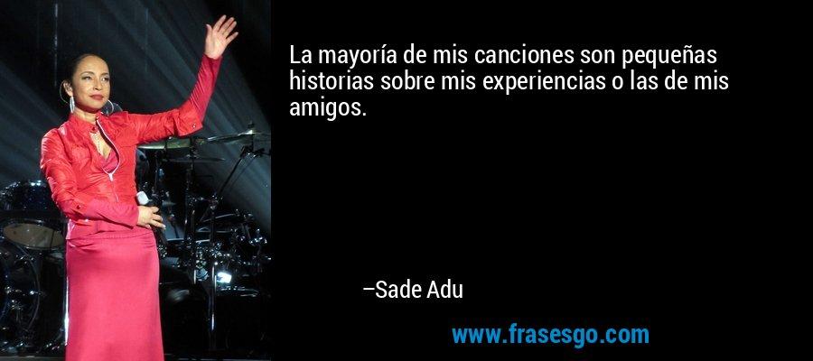 La mayoría de mis canciones son pequeñas historias sobre mis experiencias o las de mis amigos. – Sade Adu