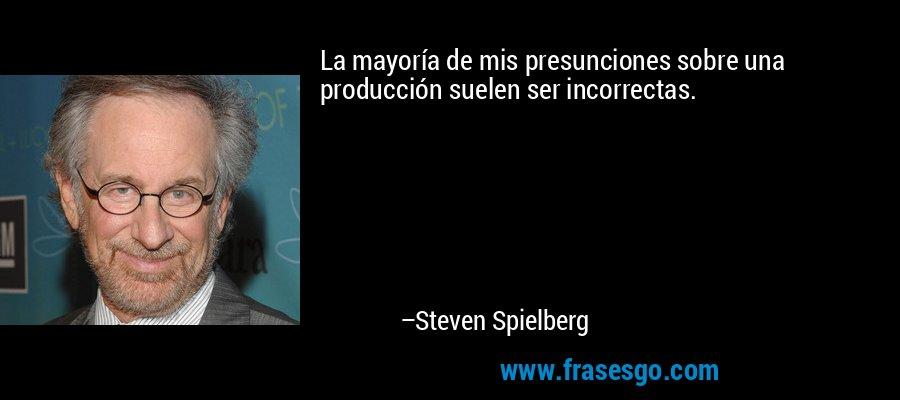 La mayoría de mis presunciones sobre una producción suelen ser incorrectas. – Steven Spielberg