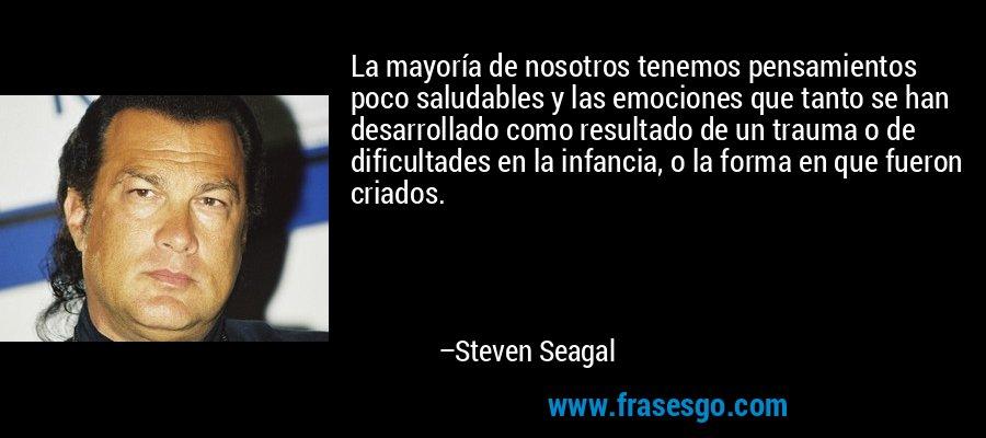 La mayoría de nosotros tenemos pensamientos poco saludables y las emociones que tanto se han desarrollado como resultado de un trauma o de dificultades en la infancia, o la forma en que fueron criados. – Steven Seagal