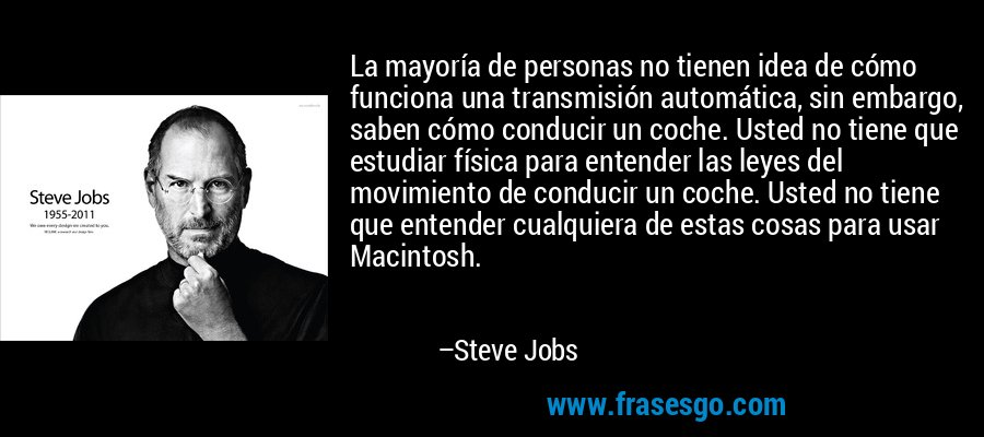 La mayoría de personas no tienen idea de cómo funciona una transmisión automática, sin embargo, saben cómo conducir un coche. Usted no tiene que estudiar física para entender las leyes del movimiento de conducir un coche. Usted no tiene que entender cualquiera de estas cosas para usar Macintosh. – Steve Jobs