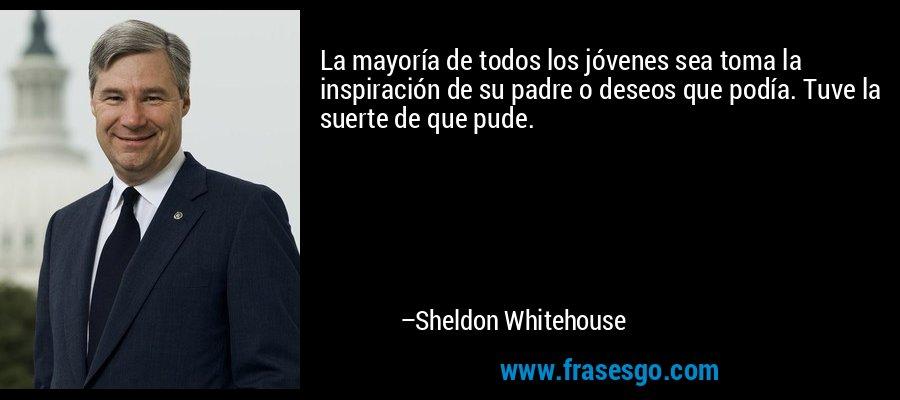 La mayoría de todos los jóvenes sea toma la inspiración de su padre o deseos que podía. Tuve la suerte de que pude. – Sheldon Whitehouse