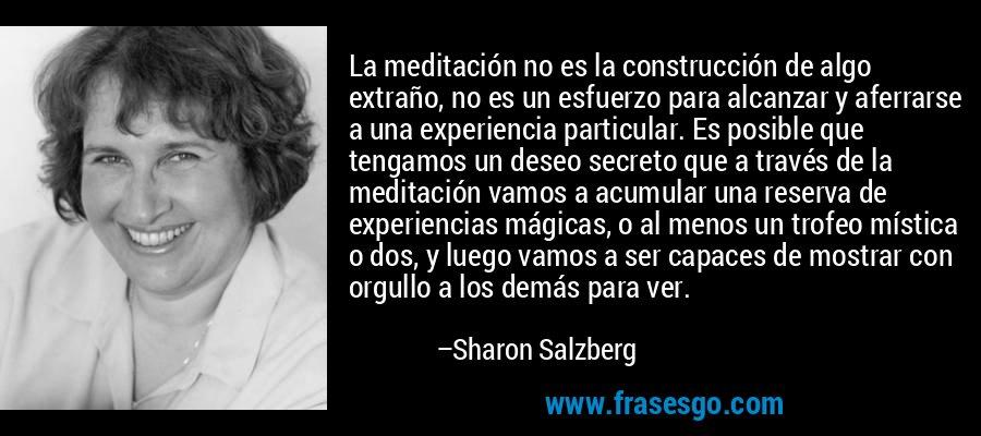 La meditación no es la construcción de algo extraño, no es un esfuerzo para alcanzar y aferrarse a una experiencia particular. Es posible que tengamos un deseo secreto que a través de la meditación vamos a acumular una reserva de experiencias mágicas, o al menos un trofeo mística o dos, y luego vamos a ser capaces de mostrar con orgullo a los demás para ver. – Sharon Salzberg