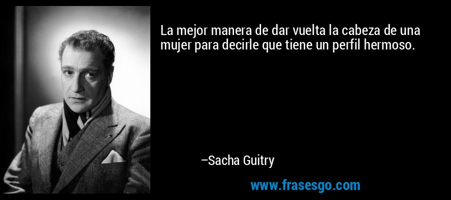 La mejor manera de dar vuelta la cabeza de una mujer para decirle que tiene un perfil hermoso. – Sacha Guitry