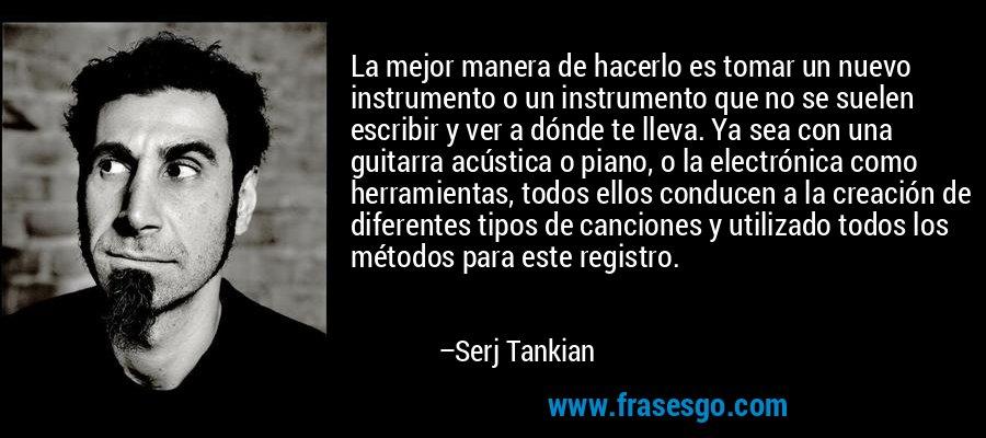 La mejor manera de hacerlo es tomar un nuevo instrumento o un instrumento que no se suelen escribir y ver a dónde te lleva. Ya sea con una guitarra acústica o piano, o la electrónica como herramientas, todos ellos conducen a la creación de diferentes tipos de canciones y utilizado todos los métodos para este registro. – Serj Tankian