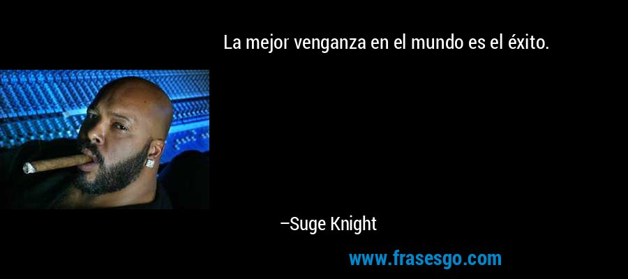 La mejor venganza en el mundo es el éxito. – Suge Knight
