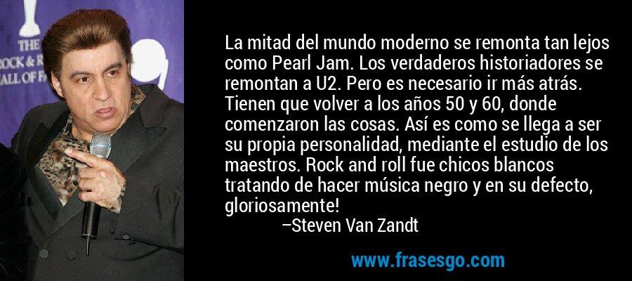 La mitad del mundo moderno se remonta tan lejos como Pearl Jam. Los verdaderos historiadores se remontan a U2. Pero es necesario ir más atrás. Tienen que volver a los años 50 y 60, donde comenzaron las cosas. Así es como se llega a ser su propia personalidad, mediante el estudio de los maestros. Rock and roll fue chicos blancos tratando de hacer música negro y en su defecto, gloriosamente! – Steven Van Zandt