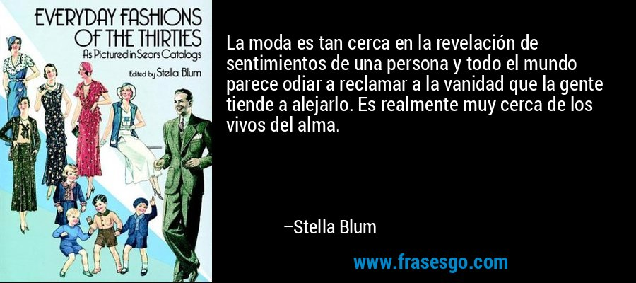 La moda es tan cerca en la revelación de sentimientos de una persona y todo el mundo parece odiar a reclamar a la vanidad que la gente tiende a alejarlo. Es realmente muy cerca de los vivos del alma. – Stella Blum