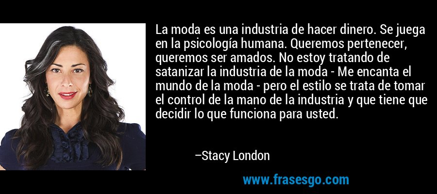 La moda es una industria de hacer dinero. Se juega en la psicología humana. Queremos pertenecer, queremos ser amados. No estoy tratando de satanizar la industria de la moda - Me encanta el mundo de la moda - pero el estilo se trata de tomar el control de la mano de la industria y que tiene que decidir lo que funciona para usted. – Stacy London
