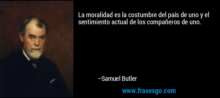 La moralidad es la costumbre del país de uno y el sentimiento actual de los compañeros de uno. – Samuel Butler