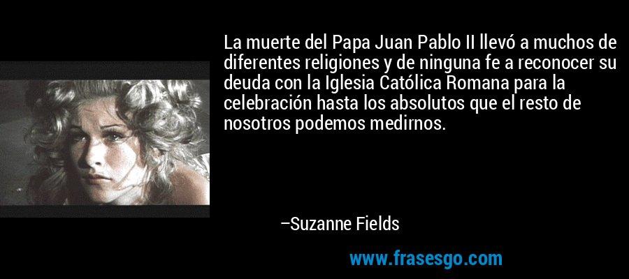 La muerte del Papa Juan Pablo II llevó a muchos de diferentes religiones y de ninguna fe a reconocer su deuda con la Iglesia Católica Romana para la celebración hasta los absolutos que el resto de nosotros podemos medirnos. – Suzanne Fields