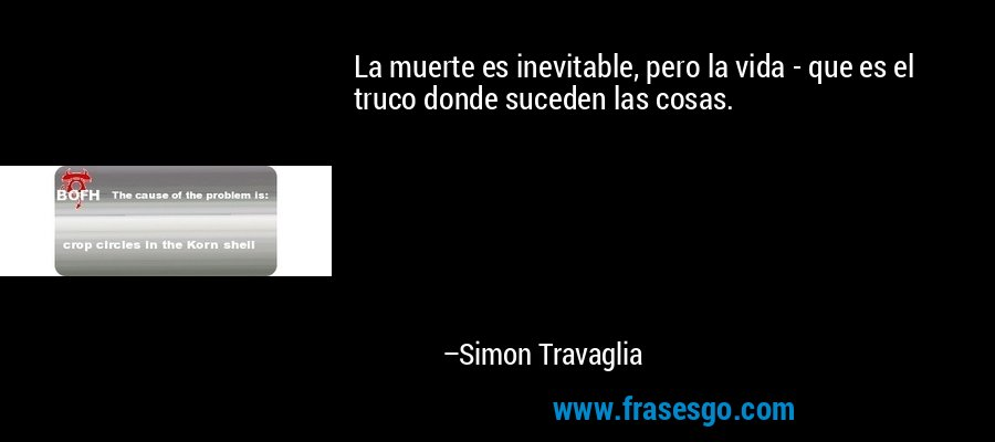 La muerte es inevitable, pero la vida - que es el truco donde suceden las cosas. – Simon Travaglia