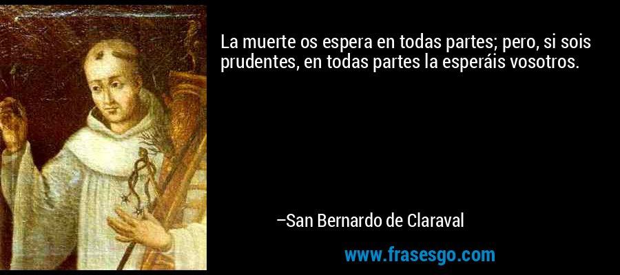 La muerte os espera en todas partes; pero, si sois prudentes, en todas partes la esperáis vosotros. – San Bernardo de Claraval