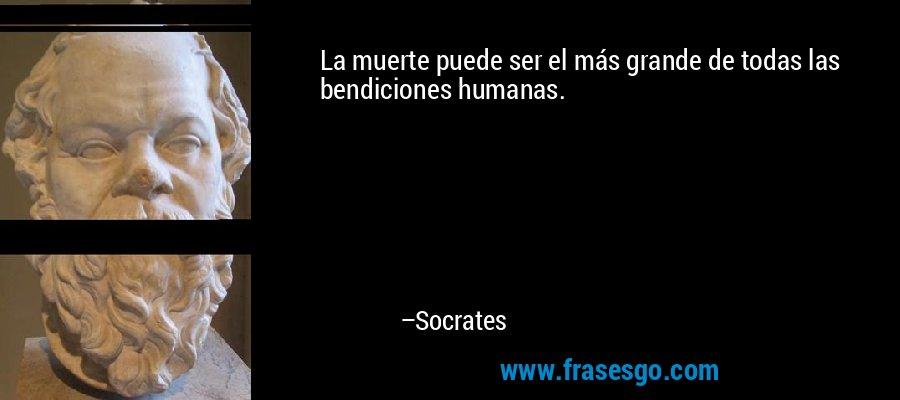 La muerte puede ser el más grande de todas las bendiciones humanas. – Socrates