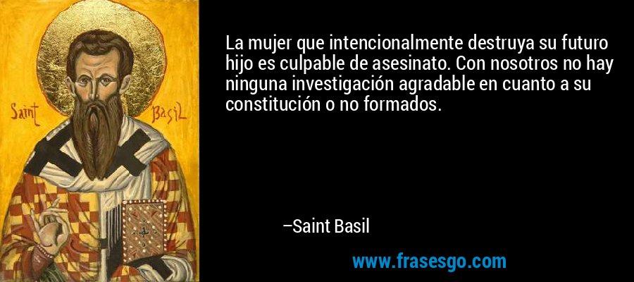 La mujer que intencionalmente destruya su futuro hijo es culpable de asesinato. Con nosotros no hay ninguna investigación agradable en cuanto a su constitución o no formados. – Saint Basil
