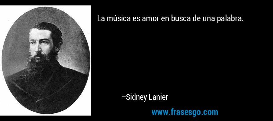 La música es amor en busca de una palabra. – Sidney Lanier