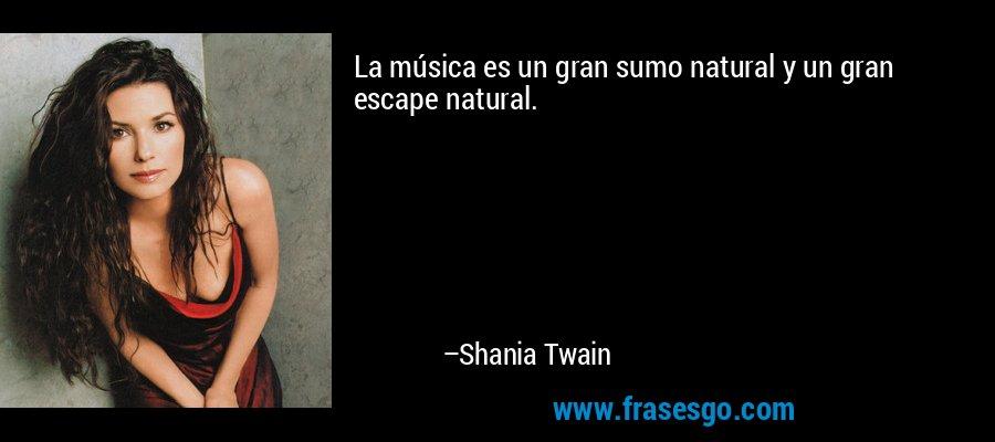 La música es un gran sumo natural y un gran escape natural. – Shania Twain