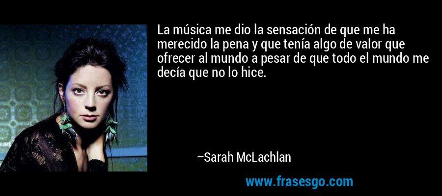 La música me dio la sensación de que me ha merecido la pena y que tenía algo de valor que ofrecer al mundo a pesar de que todo el mundo me decía que no lo hice. – Sarah McLachlan
