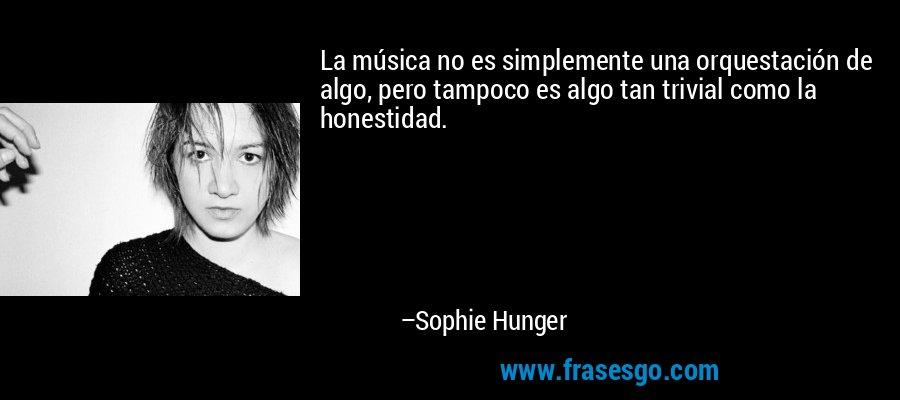 La música no es simplemente una orquestación de algo, pero tampoco es algo tan trivial como la honestidad. – Sophie Hunger