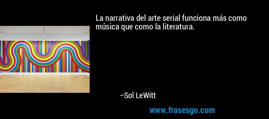 La narrativa del arte serial funciona más como música que como la literatura. – Sol LeWitt
