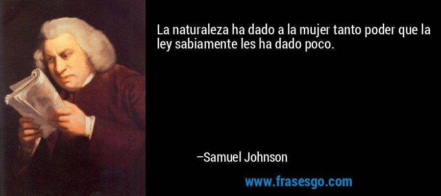 La naturaleza ha dado a la mujer tanto poder que la ley sabiamente les ha dado poco. – Samuel Johnson