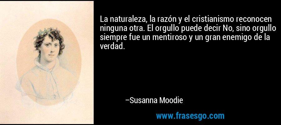 La naturaleza, la razón y el cristianismo reconocen ninguna otra. El orgullo puede decir No, sino orgullo siempre fue un mentiroso y un gran enemigo de la verdad. – Susanna Moodie