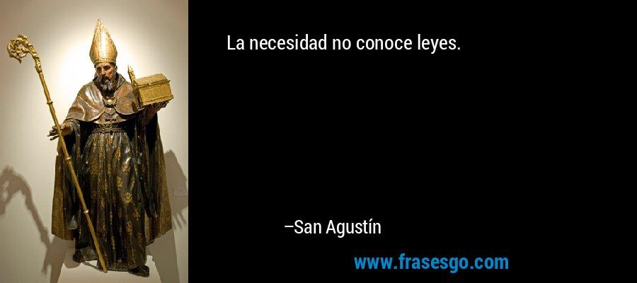 La necesidad no conoce leyes. – San Agustín