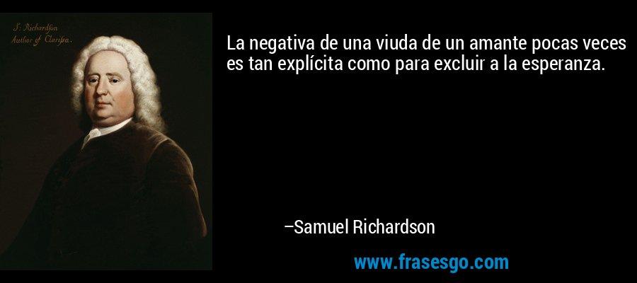 La negativa de una viuda de un amante pocas veces es tan explícita como para excluir a la esperanza. – Samuel Richardson
