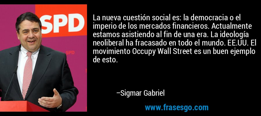 La nueva cuestión social es: la democracia o el imperio de los mercados financieros. Actualmente estamos asistiendo al fin de una era. La ideología neoliberal ha fracasado en todo el mundo. EE.UU. El movimiento Occupy Wall Street es un buen ejemplo de esto. – Sigmar Gabriel