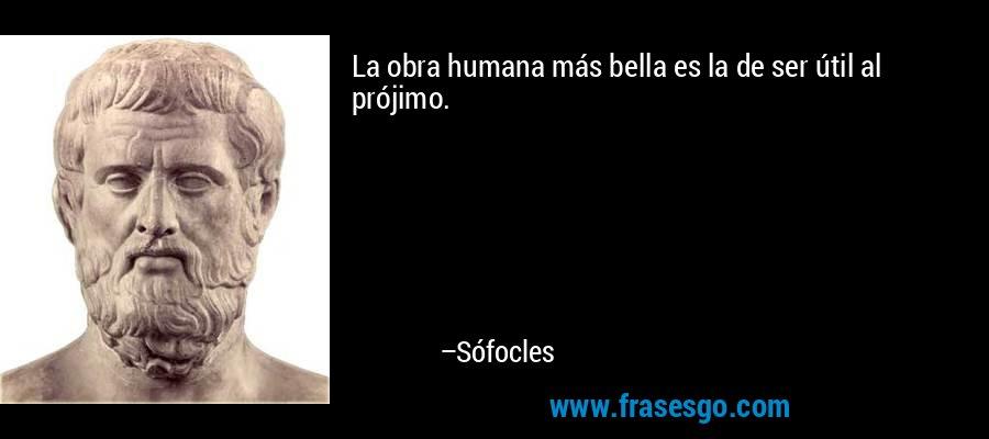 La obra humana más bella es la de ser útil al prójimo. – Sófocles