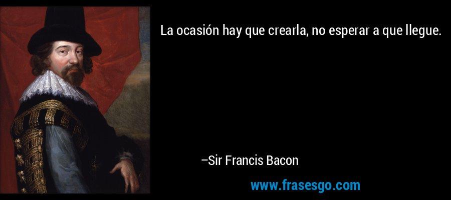 La ocasión hay que crearla, no esperar a que llegue. – Sir Francis Bacon