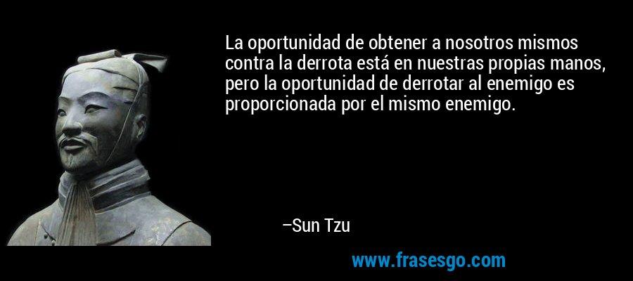 La oportunidad de obtener a nosotros mismos contra la derrota está en nuestras propias manos, pero la oportunidad de derrotar al enemigo es proporcionada por el mismo enemigo. – Sun Tzu