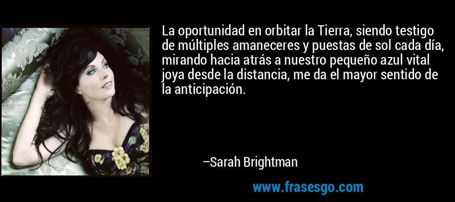 La oportunidad en orbitar la Tierra, siendo testigo de múltiples amaneceres y puestas de sol cada día, mirando hacia atrás a nuestro pequeño azul vital joya desde la distancia, me da el mayor sentido de la anticipación. – Sarah Brightman
