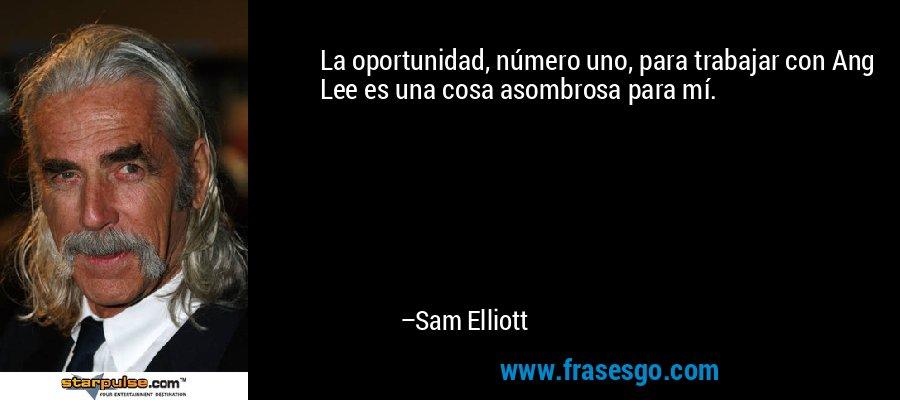 La oportunidad, número uno, para trabajar con Ang Lee es una cosa asombrosa para mí. – Sam Elliott