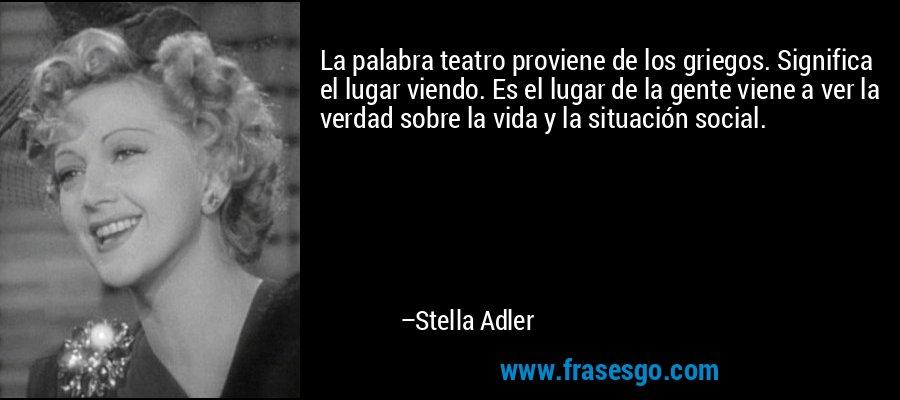 La palabra teatro proviene de los griegos. Significa el lugar viendo. Es el lugar de la gente viene a ver la verdad sobre la vida y la situación social. – Stella Adler
