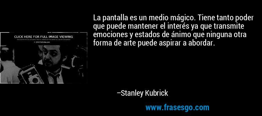 La pantalla es un medio mágico. Tiene tanto poder que puede mantener el interés ya que transmite emociones y estados de ánimo que ninguna otra forma de arte puede aspirar a abordar. – Stanley Kubrick