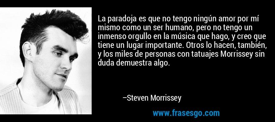 La paradoja es que no tengo ningún amor por mí mismo como un ser humano, pero no tengo un inmenso orgullo en la música que hago, y creo que tiene un lugar importante. Otros lo hacen, también, y los miles de personas con tatuajes Morrissey sin duda demuestra algo. – Steven Morrissey