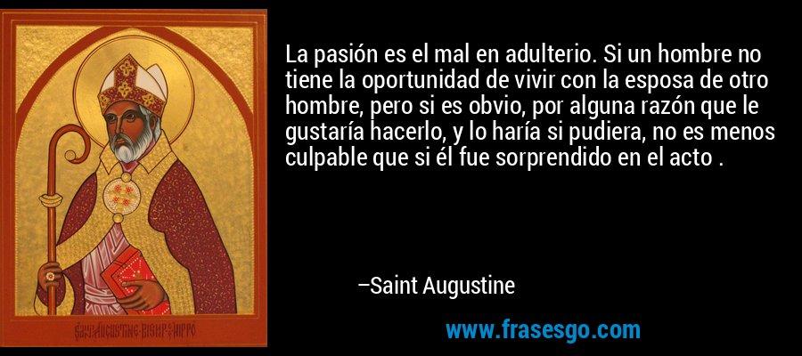 La pasión es el mal en adulterio. Si un hombre no tiene la oportunidad de vivir con la esposa de otro hombre, pero si es obvio, por alguna razón que le gustaría hacerlo, y lo haría si pudiera, no es menos culpable que si él fue sorprendido en el acto . – Saint Augustine