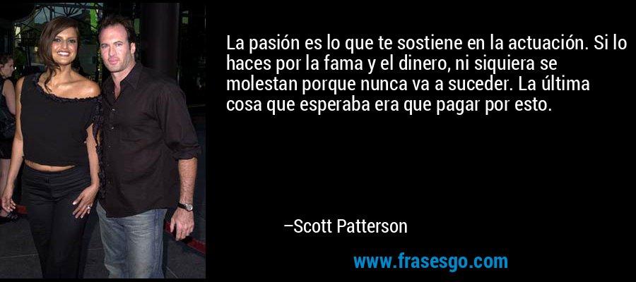 La pasión es lo que te sostiene en la actuación. Si lo haces por la fama y el dinero, ni siquiera se molestan porque nunca va a suceder. La última cosa que esperaba era que pagar por esto. – Scott Patterson