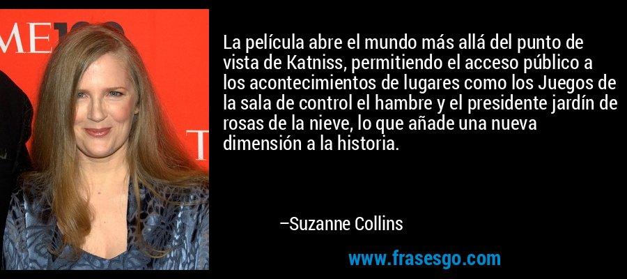 La película abre el mundo más allá del punto de vista de Katniss, permitiendo el acceso público a los acontecimientos de lugares como los Juegos de la sala de control el hambre y el presidente jardín de rosas de la nieve, lo que añade una nueva dimensión a la historia. – Suzanne Collins